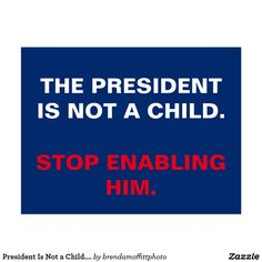 President Is Not a Child. Stop Enabling Him.