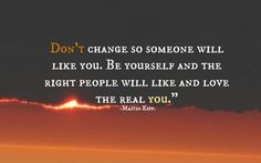 Don't change so someone will like you~