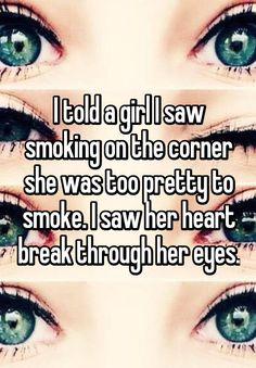 """""""I told a girl I saw smoking on the corner she was too pretty to smoke. I saw her heart break through her eyes."""""""