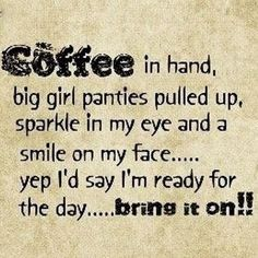 Coffee in hand, big girl panties pulled up, sparkle in my eye and a smile on my face ... yep I'd say Im ready for the day ... BRING IT ON!!