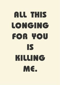 All this longing for you is killing me
