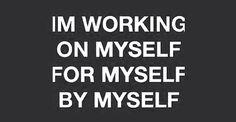 I'm working on myself for myself by myself  #Myself