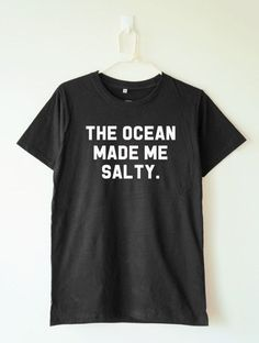 The ocean made me salty tshirt quote tumblr hipster funny T-shirts  women tshirt  gift  men t shirt  parody shirt  women graphic tshirt  quote t shirt  teen shirt  women t shirt  shirt women  shirt men  funny  instagram
