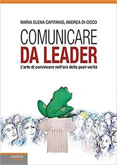 Comunicare da leader. L'arte di convincere nell'era della post-verità: Amazon.it: Maria Elena Capitanio, Andrea Di Cicco, P. Mulas: Libri