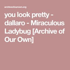 you look pretty - dallaro - Miraculous Ladybug [Archive of Our Own]