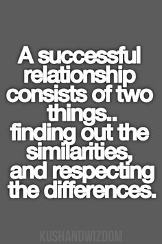 A successful relationship consists of two things: finding out the similarities and respecting the differences