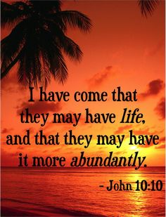 I have come that hey may have life, and that they may have it more abundantly. ~ John 10:10 #bibleverses