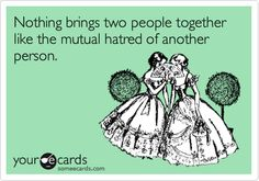 Funny Encouragement Ecard: Nothing brings two people together like the mutual hatred of another person.