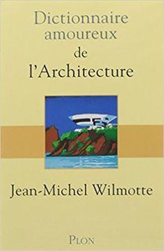 DICTIONNAIRE AMOUREUX DE L'ARCHITECTURE - JEAN-MICHEL WILMOTTE