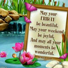 May your Friday be beautiful..May your weekend be joyful....