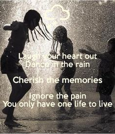 Laugh Your Heart Out Dance In The Rain Cherish The Memories Ignore The Pain  You Only Have One Life To Live. Buy This Design Or Create Your Own Original  Keep ...
