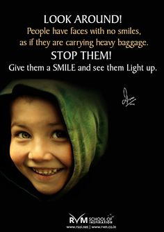 Look around! People have faces with no smiles, as if they are carrying heavy baggage. Stop them! Give them a SMILE and see them Light up.-RVM