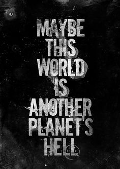 """Maybe this world is another planet's hell."" -Aldous Huxley"
