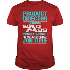 Product Director Because Badass Miracle Worker Is Not An Official Job Title T-Shirt, Hoodie Product Director