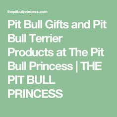 Pit Bull Gifts and Pit Bull Terrier Products at The Pit Bull Princess | THE PIT BULL PRINCESS