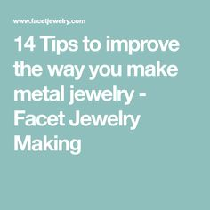 14 Tips to improve the way you make metal jewelry - Facet Jewelry Making