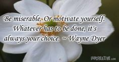 Be miserable. Or motivate yourself. Whatever has to be done, it's always your choice. ~ Wayne Dyer - inpcreative.com