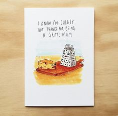 I Know I'm Cheesy But Thanks For Being A Grate Mum One of my first and a little classic.  Let your mother know how grate they are with this cheesy little card. . Grab this for $5.95 with FREE shipping Australia wide. from welldrawn.com.au. . or on the @welldrawn bio
