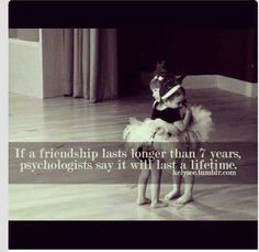 If a friendship lasts longer than 7 years, psychologists say it will last a lifetime.