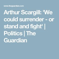 Arthur Scargill: 'We could surrender - or stand and fight' | Politics | The Guardian