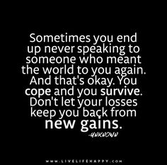 Top 70 Missing Someone Quotes And I Miss You - Page 2 of 7 Sometimes you end up never speaking to someone who meant the world to you again. You cope and you survive. Don't let your losses keep you back from new gains. Messed Up Quotes, Life Quotes To Live By, Great Quotes, Inspirational Quotes, Motivational Quotes, Words Quotes, Wise Words, Me Quotes, Sayings