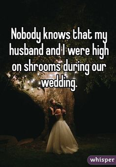"""Nobody knows that my husband and I were high on shrooms during our wedding."""