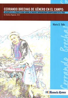 Cerrando brechas de género en el campo: limitantes de la productividad laboral de mujeres emprendedoras agropecuarias en el Perú: un análisis regional 2012/ Mario D. Tello (Instituto Nacional de Estadística e Informática. INEI: Movimiento Manuela Ramos: Pontificia Universidad Católica del Perú, 2015) / HD 6057.9.A48 T35