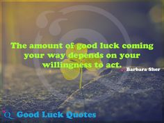 The amount of good luck coming your way depends on your willingness to act. Good Luck Quotes, Acting