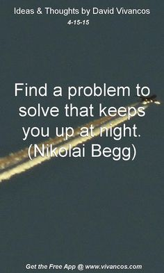 """April 15th 2015 Idea, """"Find a problem to solve that keeps you up at night. (Nikolai Begg)"""" https://www.youtube.com/watch?v=ZfJPTcePd-s"""