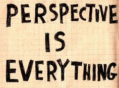 Perspective IS Everything and two people rarely have the same Perspective on the same thing.