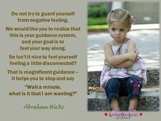 """Do not try to guard yourself  from negative feeling.   We would like you to realize that  this is your guidance system,  and your goal is to  feel your way along.   So isn't it nice to feel yourself  feeling a little disconnected?   That is magnificent guidance –  it helps you to stop and say   """"Wait a minute,  what is it that I am wanting?"""""""