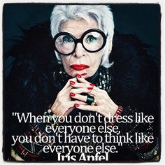 """when you don't dress like everyone else, you don't have to think like everyone else."" - iris apfel"