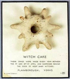 "Witch cake - found around about Flamborough Head [in Yorkshire], ""witch cakes are to be met with in almost every cottage. These are circular-shaped, with a hole in the middle and with spikes projecting on all sides. If you hang one up in your cottage and once a year burn it and replace it with another [presumably during Holy Week, or the first week of April], you will have good luck."""