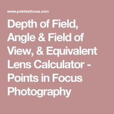 Depth of Field, Angle & Field of View, & Equivalent Lens Calculator - Points in Focus Photography