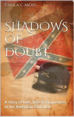 Shadows of Doubt: A story of love, hate & forgiveness in the American Civil War by Paula C.Moss, http://www.amazon.com/dp/B00IOWMU4U/ref=cm_sw_r_pi_dp_4P4Ktb0YZ1F25