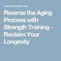 Reverse the Aging Process with Strength Training - Reclaim Your Longevity