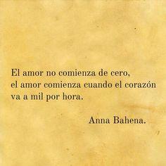 El amor no comienza de cero, el amor comienza cuando el corazón va a mil por hora. Anna Bahena.