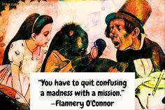 """You have to quit confusing a madness with a mission."" —Flannery O'Connor"