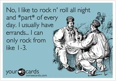 No, I like to rock and roll all night and part of every day. I usually have errands. I can only rock from like 1 to 3.