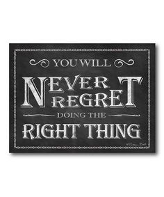 You will never regret doing the right thing.