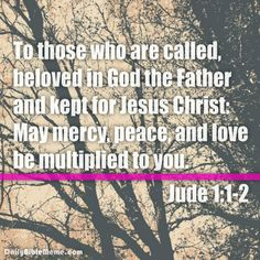 """Jude 1:1-2  """"To those who are called, beloved in God the Father and kept for Jesus Christ: May mercy, peace, and love be multiplied to you.""""..."""