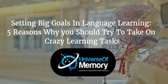 Setting Big Goals In Language Learning: 5 Reasons Why You Should Try To Take On Crazy Learning Tasks
