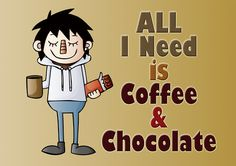 All I need is….. Coffee & Chocolate