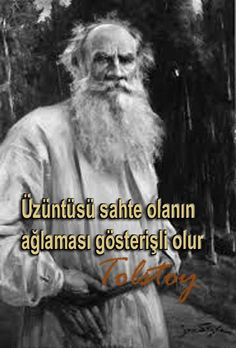 Üzüntüsü sahte olanın ağlaması gösterişli olur. Tolstoy.