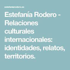 Estefanía Rodero - Relaciones culturales internacionales: identidades, relatos, territorios.