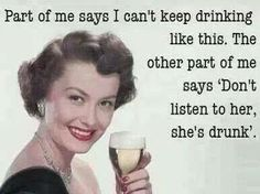 """part of me says I can't keep drinking like this. The other part of me says """"don't listen to her, she's drunk"""""""