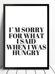 I'm sorry for what I said when I was hungry poster black and white