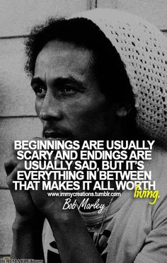 Beginnings are usually scary and endings are usually sad, but it's everything in between that makes it all worth living.~Bob Marley