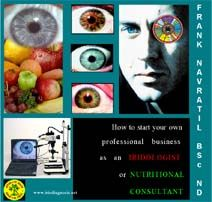 By world-renowned iridologist, clinical nutritionist, author and naturopathic doctor, Frank Navratil BSc. N.D.    Do you have the desire to start your own business in the exciting natural therapies field? Have you ever wondered what it takes to start a practice in iridology or nutritional therapy or are you already in the field and want to improve your existing business?  www.irisdiagnosis.org