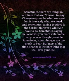 Sometimes, there are things in our lives that aren't meant to stay. Change may not be what we want but it is exactly what we need. And sometimes, saying goodbye is the hardest thing you will ever have to do. Sometimes, saying hello makes you more vulnerable than you ever thought possible. Sometimes, some changes are too much to bear. But most of the time, change is the only thing that will save your life.